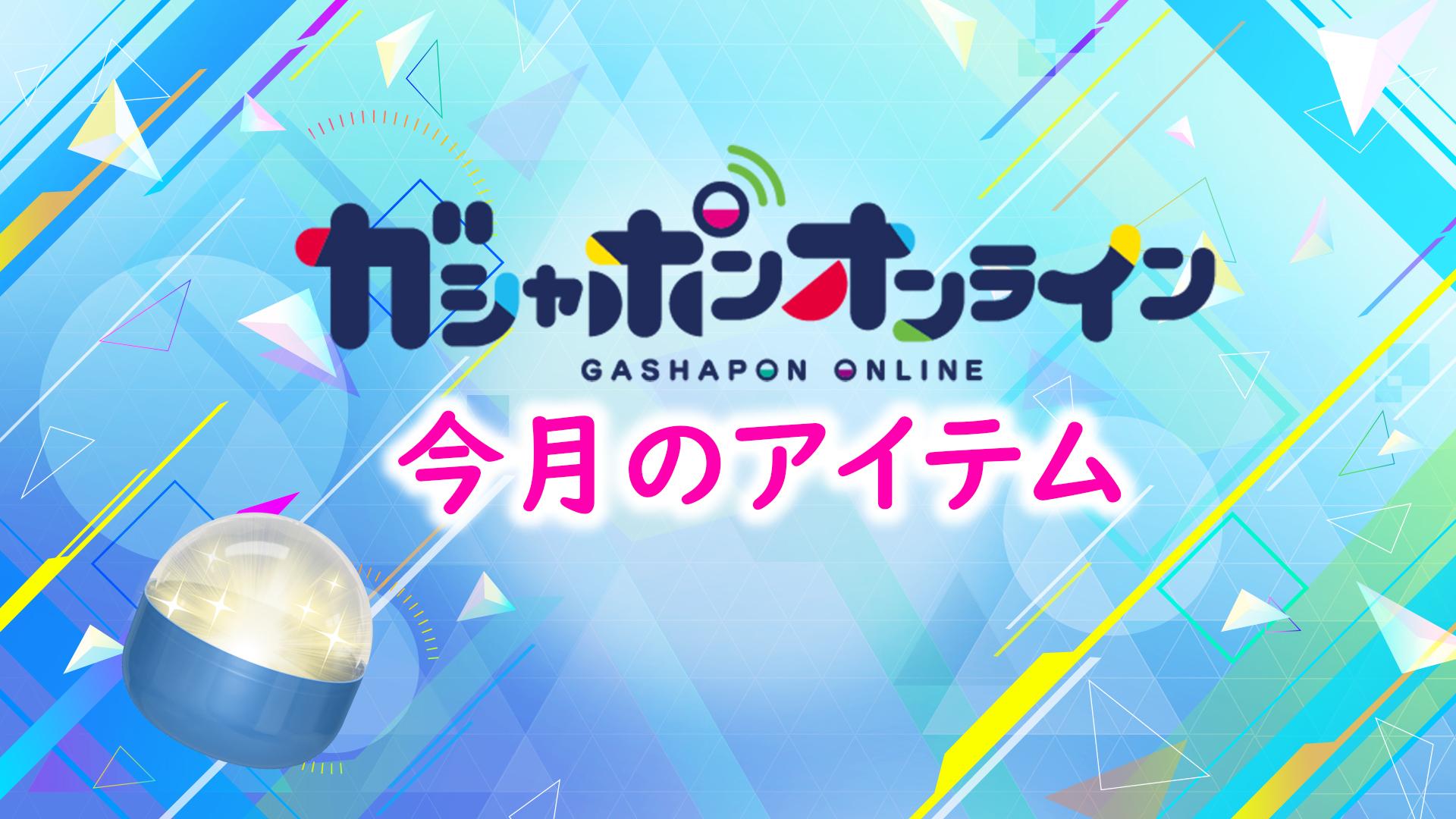 ガシャポンオンライン 7月アイテムをご紹介!