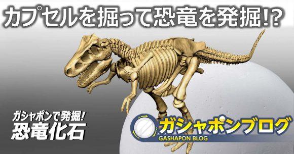 カプセルを掘って化石を発掘!? 『ガシャポンで発掘!恐竜化石』をご紹介!!